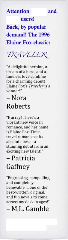 "Attention Kindle and Nook users! Back, by popular demand! The 1996 Elaine Fox classic: TRAVELER ""A delightful heroine, a dream of a hero, and a timeless love combine for a charming debut! Elaine Fox's Traveler is a winner!""  – Nora Roberts  ""Hurray! There's a vibrant new voice in romance, and her name is Elaine Fox. Time-travel romance at its absolute best – a stunning debut from an exciting new talent!"" – Patricia Gaffney  ""Engrossing, compelling, and completely believable … one of the best-written, original, and fun novels to come across my desk in ages!""  – M.L. Gamble   Click here for an excerpt from Elaine's story!"